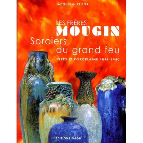 Les fréres Mougin sorciers du grand feu grés & porcelaines 1898 - 1950