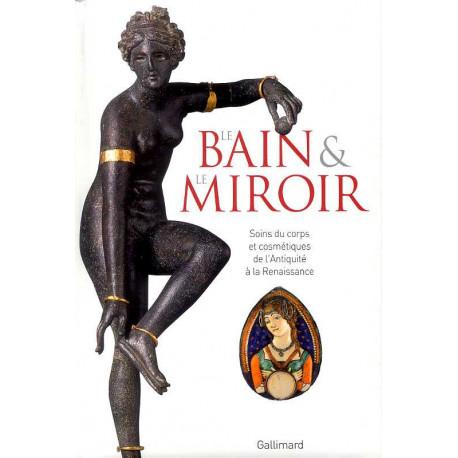 Le bain et le miroir - Soins du corps et cosmétiques de l'Antiquité à la Renaissance