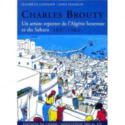 Charles Brouty : Un artiste reporter de l'Algérie heureuse et du Sahara 1897-1984