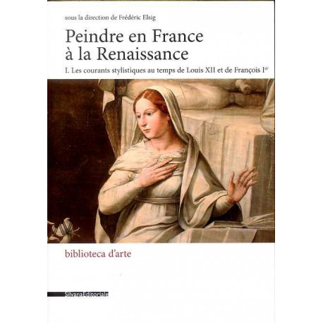 Peindre en France à la Renaissance. I les courants stylistiques au temps de Louis XII et de François I°