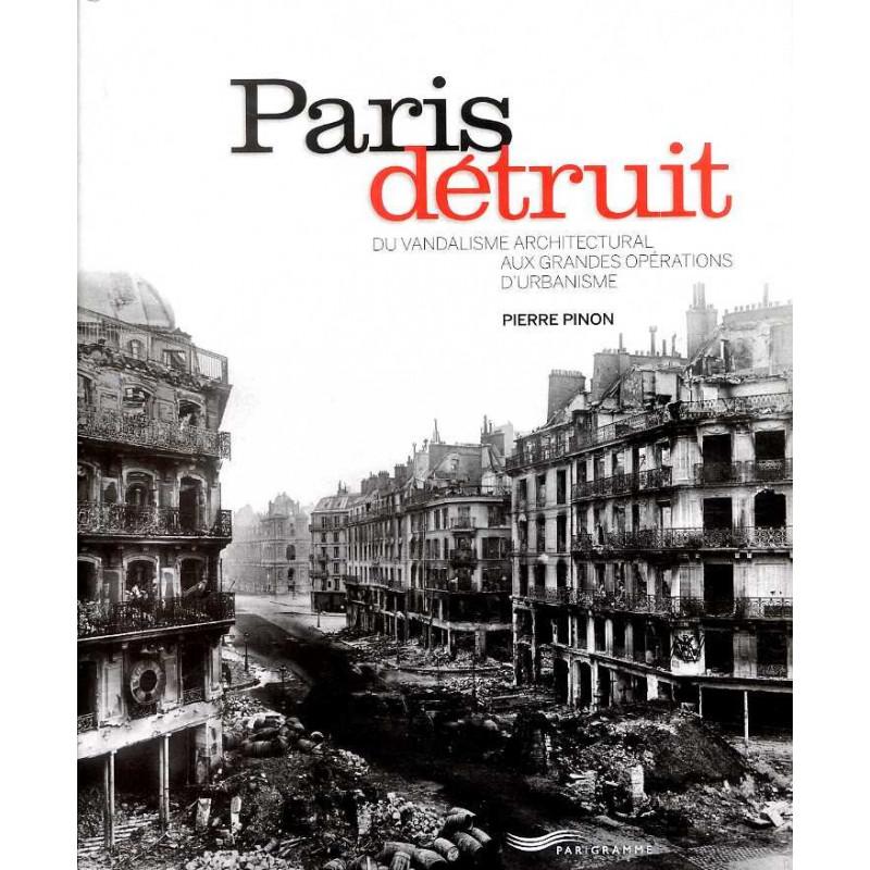 Paris détruit. Du vandalisme architectural aux grandes opérations d'urbanisme - Pierre Pinon