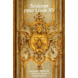 Sculpter pour Louis XV Jacques Verberckt ou l'art du lambris à Fontainebleau