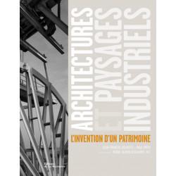 Architectures et paysages industriels l'invention d'un patrimoine.