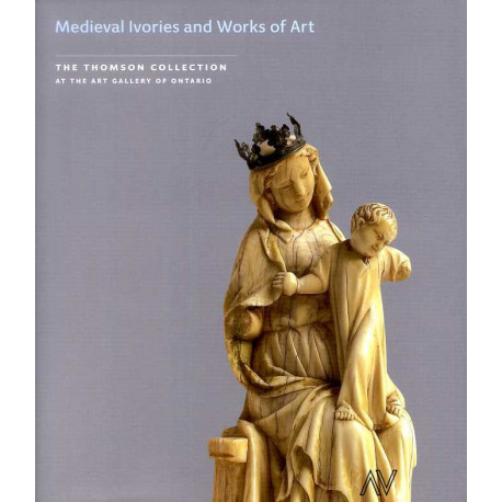 Medieval Ivories and Works of Art in theThomson Collection at the Art Gallery of Ontario