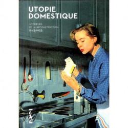 Utopie domestique. Intérieurs de la reconstruction 1945-1955