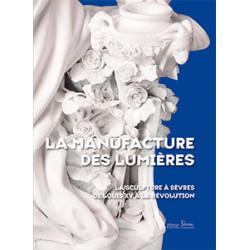 La manufacture des Lumières. La sculpture à Sèvres de Louis XV à la Révolution.