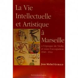 La Vie Intellectuelle et Artistique à Marseille à l'époque de Vichy et sous l'occupation 1940-1944