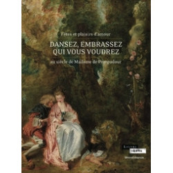 Dansez, embrassez qui vous voudrez - Fêtes et plaisirs d'amour au siècle de Madame de Pompadour