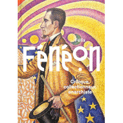Félix Fénéon. Critique, collectionneur, anarchiste.