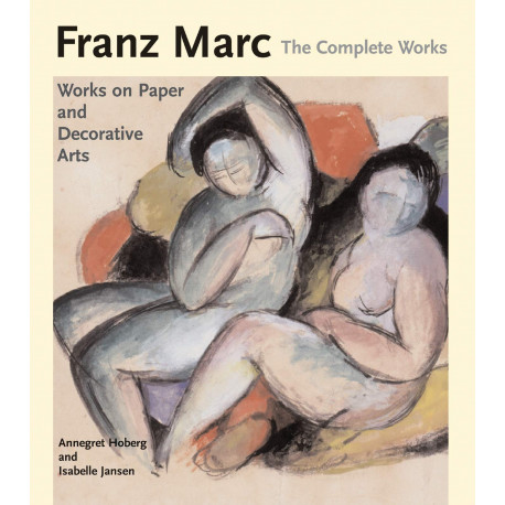 Franz Marc, The Complete Works : Works On Paper, Postcards, Decorative Arts, And Sculpture