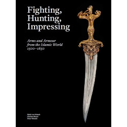 Fighting, Hunting, Impressing : Arms and Armour from the Islamic World 1500-1850