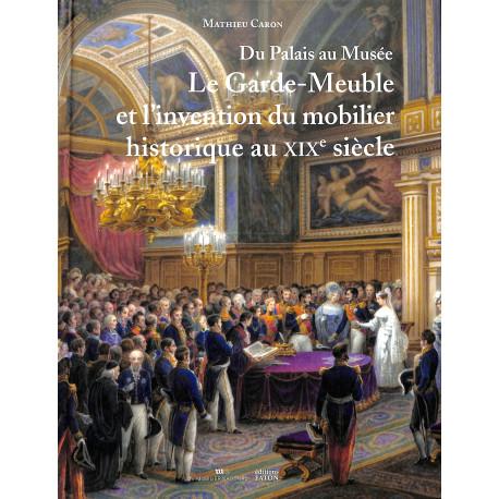 Du Palais au Musée - Le Garde-Meuble et l'invention du mobilier historique au XIXe siècle